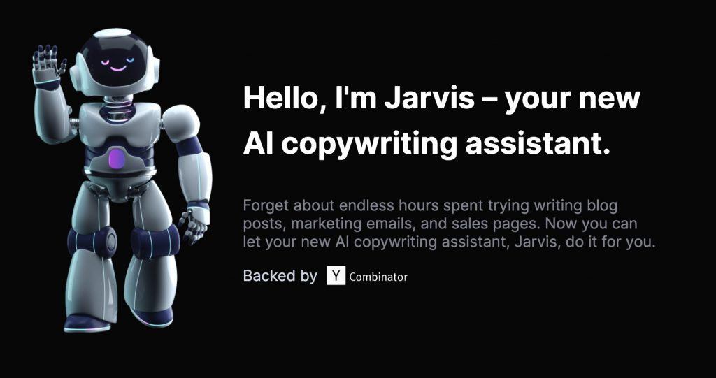 Hello, I'm Jarvis – your new AI copywriting assistant. Forget about endless hours spent trying writing blog posts, marketing emails, and sales pages. Now you can let your new AI copywriting assistant, Jarvis, do it for you.